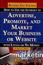 How to Use the Internet to Advertise, Promote, and Market Your Business Or Web Site: With Little Or No Money