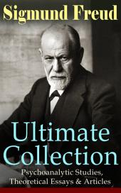 SIGMUND FREUD Ultimate Collection: Psychoanalytic Studies, Theoretical Essays & Articles: The Interpretation of Dreams, Psychopathology of Everyday Life, Dream Psychology, Three Contributions to the Theory of Sex, Beyond the Pleasure Principle, Totem and Taboo, Leonardo da Vinci…
