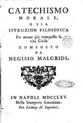 Catechismo morale o sia istruzion filosofica per menar più tranquilla la vita civile composto da Negisio Malgridi