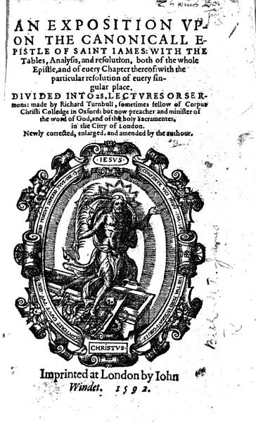 An Exposition Vpon The Canonicall Epistle Of Saint Iames Divided Into 28 Lectures Or Sermons Made By Richard Turnbull Newly Corrected Enlarged And Amended By The Authour With The Text