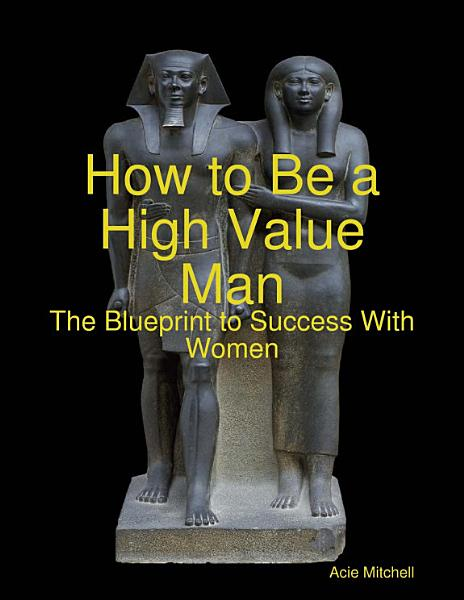 Download How to Be a High Value Man  The Blueprint to Success With Women Book