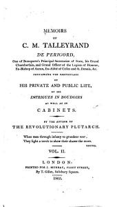 Memoirs of C. M. Talleyrand de Périgord ...: Containing the Particulars of His Private and Public Life, of His Intrigues in Boudoirs as Well as in Cabinets, Volume 2