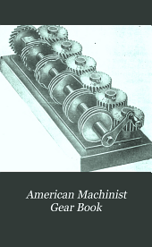 American Machinist Gear Book: Simplified Tables and Formulas for Designing, and Practical Points in Cutting All Commercial Types of Gears