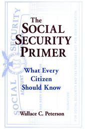 The Social Security Primer: What Every Citizen Should Know: What Every Citizen Should Know