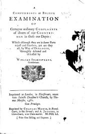 A Compendious Or Briefe Examination of Certayne Ordinary Complaints of Diuers of Our Countrymen in These Our Dayes: Which Although They are in Some Parte Vnjust and Friuolous, Yet are They All by Way of Dialogue Throughly Debated and Discussed by William Shakespeare, Gentleman