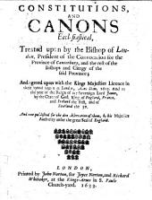 Constitutions, and Canons Ecclesiasticall: Treated Upon by the Bishop of London, President of the Convocation for the Province of Canterbury, and the Rest of the Bishops, and Cleargy of the Sayd Province : and Agreed Upon with the Kings Majesties Licence in Their Synod Begun at London, Anno Dom. 1603, and in the Yeere of the Raigne of Our Soveraigne Lord, James by the Grace of God, King of England, France, and Ireland, the First, and of Scotland, the 37 : and Now Published for the Due Observation of Them, by His Majesties Authority Under the Great Seale of England