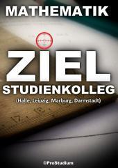 ZIEL STUDIENKOLLEG. Mathematik (Halle, Leipzig, Marburg, Darmstadt): Vorbereitung zu den Aufnahmeprüfungen (Aufnahmetest) ins Studienkolleg