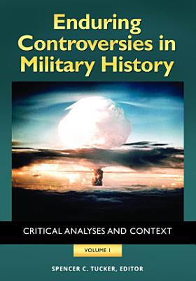 Enduring Controversies in Military History  Critical Analyses and Context  2 volumes