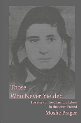 Those who never yielded   the story of the chassidic rebels in Holocaust Poland PDF