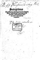 Peregrinus Doctissimi sacre theologie doctoris Joannis Geiler Keyserspergij Concionatoris Argentinen[sis] celebratissimi