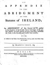 An Appendix to the Abridgment of the Statutes of Ireland [by E. Bullingbrooke]; containing an abridgement of the several Acts passed in this Kingdom in the seventh year of ... George the Third, to the eleventh and twelfth years inclusive