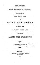Reflections, notes, and ... anecdotes illustrating the character of Peter the Great, to which is added a tragedy in five acts [and in verse] entitled: Alexis, the Czarewitz