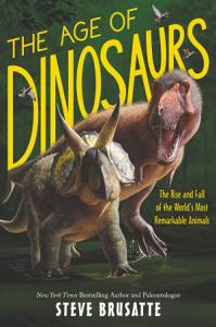 The Age of Dinosaurs  The Rise and Fall of the World s Most Remarkable Animals Book