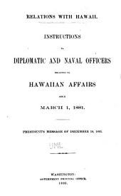Relations with Hawaii: Instructions to Diplomatic and Naval Officers Relating to Hawaiian Affairs Since March 1, 1881. President's Message of December 18, 1893