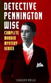 DETECTIVE PENNINGTON WISE - Complete Murder Mystery Series: The Room with the Tassels, The Man Who Fell Through the Earth, In the Onyx Lobby, The Come-Back, The Luminous Face & The Vanishing of Betty Varian