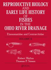 Reproductive Biology and Early Life History of Fishes in the Ohio River Drainage: Elassomatidae and Centrarchidae, Volume 6