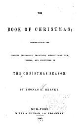 The Book of Christmas: Descriptive of the Customs, Ceremonies, Traditions, Superstitions, Fun, Feeling, and Festivities of the Christmas Season