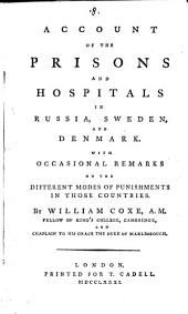 Account of the Prisons and Hospitals in Russia, Sweden, and Denmark. With Occasional Remarks on the Different Modes of Punishments in Those Countries. By William Coxe, ...