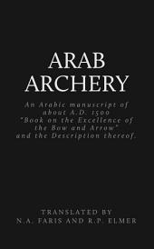 Arab Archery, an Arabic Manuscript of About A.D. 1500: A Book on the Excellence of the Bow and Arrow and the Description Thereof