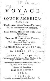 A Voyage to South-America: Describing at Large the Spanish Cities, Towns, Provinces , &c. on that Extensive Continent ... Undertaken, by Command of His Majesty the King of Spain, Volume 1