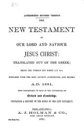The New Testament of Our Lord and Saviour Jesus Christ: Translated Out of the Greek : Being the Version Set Forth A.D. 1611, Compared with the Most Ancient Authorities, and Revised A.D. 1881 : Text Conformable to that of the Universities of Oxford and Cambridge : Containing a History of the Books of the New Testament