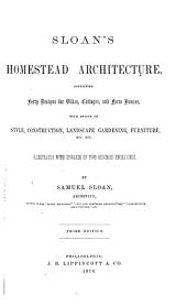 Sloan's Homestead Architecture: Containing Forty Designs for Villas, Cottages, and Farm Houses, with Essays on Style, Construction, Landscape Gardening, Furniture, Etc., Etc