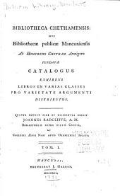 Bibliotheca Chethamensis: sive Bibliothecæ publicæ mancuniensis ab Humfredo Chetham armigero fundatæ catalogus exhibens libros in varias classes pro varietate argumenti distributos ...