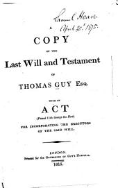 A copy of the last will and testament of Thomas Guy Esq: with an act ... for incorporating the executors of the said will