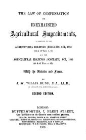 The Law of Compensation for Unexhausted Agricultural Improvements: As Amended by the Agricultural Holdings (England) Act, 1883 (46 & 47 Vict. C. 61) and the Agricultural Holdings (Scotland) Act, 1883 (46 & 47 Vict. C. 62) : with the Statutes and Forms