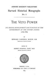 The Veto Power: Its Origin, Development, and Function in the Government of the United States (1789-1889)
