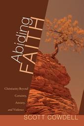 Abiding Faith: Christianity Beyond Certainty, Anxiety, and Violence