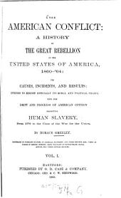 The American Conflict: A History of the Great Rebellion in the United States of America, 1860 - '65 : Its Causes, Incidents, and Results Intended to Exhibit Especially Its Moral and Political Phases, with the Drift and Progress of American Opinion Respecting Human Slavery from 1776 to the Close of the War for the Union. I
