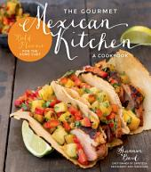 The Gourmet Mexican Kitchen- A Cookbook: Bold Flavors For the Home Chef