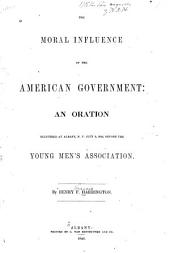 The Moral Influence of the American Government: An Oration, Delivered at Albany, N.Y., July 4, 1846, Before the Young Men's Association