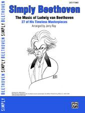 Simply Beethoven: The Music of Ludwig van Beethoven - 27 of His Timeless Masterpieces for Easy Piano