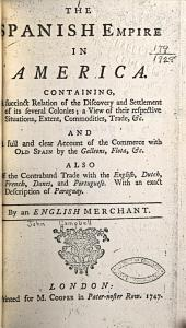 The Spanish Empire in America: Containing, a Succinct Relation of the Discovery and Settlement of Its Several Colonies; a View of Their Respective Situations, Extent, Commodities, Trade, &c. ...