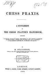 Chess Praxis: A Supplement to The Chess Player's Handbook : Containing All the Most Important Modern Improvements in the Openings, Illustrated by Actual Games; a Rev. Code of Chess Laws; and a Collection of Mr. Morphy's Matches, &c., in England and France