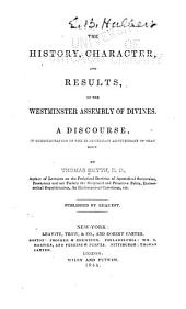 The History, Character, and Results, of the Westminster Assembly of Divines: A Discourse, in Commemoration of the Bi-centenary Anniversary of that Body