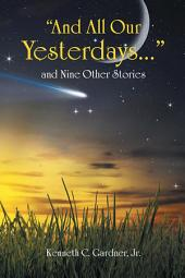 """And All Our Yesterdays..."" and Nine Other Stories"