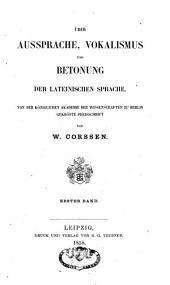 Ueber Aussprache, Vokalismus und Betonung der lateinischen Sprache: Von der k. Akademie der Wissenschaften zu Berlin gekrönte Preisschrift, Band 1