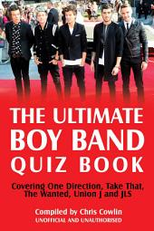 The Ultimate Boy Band Quiz Book: Covering One Direction, Take That, The Wanted, Union J and JLS
