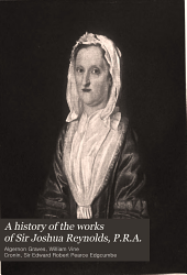 A History of the Works of Sir Joshua Reynolds, P.R.A.
