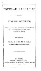 """Popular Fallacies regarding General Interests; being a translation of the """"Sophismes économiques"""" ... With notes by G. R. Porter the translator"""
