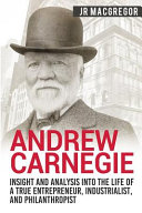 Andrew Carnegie   Insight and Analysis Into the Life of a True Entrepreneur  Industrialist  and Philanthropist PDF