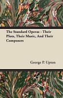 The Standard Operas   Their Plots  Their Music  and Their Composers PDF