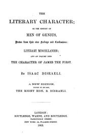 The Literary Character ; Or The History of Men of Genius, Drawn from Their Own Feelings and Confessions: Literary Miscellanies, and an Inquiry Into the Character of James the First