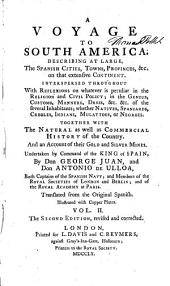 A Voyage to South America: Describing at Large, the Spanish Cities, Towns, Provinces, &c. on that Extensive Continent. Interspersed Throughout with Reflexions on Whatever is Peculiar in the Religion and Civil Policy; in the Genius, Customs, Manners, Dress, &c. &c. of the Several Inhabitants; Whether Natives, Spaniards, Creoles, Indians, Mulattoes, Or Negroes. Together with the Natural as Well as Commercial History of the Country. And an Account of Their Gold and Silver Mines, Volume 2