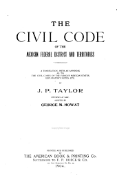 The Civil Code of the Mexican Federal District and Territories: A Translation, with an Appendix as to the Civil Codes of the Various Mexican States, Explanatory Notes, Etc