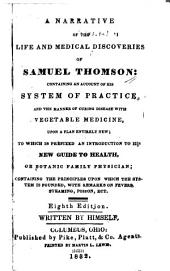 A Narrative of the Life and Medical Discoveries of Samuel Thomson: Containing an Account of His System of Practice, and the Manner of Curing Disease with Vegetable Medicine Upon a Plan Entirely New: to which is Prefixed an Introduction to His New Guide to Health, Or Botanic Family Physician; Containing the Principles Upon which the System is Founded, with Remarks on Fevers, Steaming, Poison, Ect