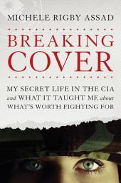 Breaking Cover: My Secret Life in the CIA and What It Taught Me about What's Worth Fighting For